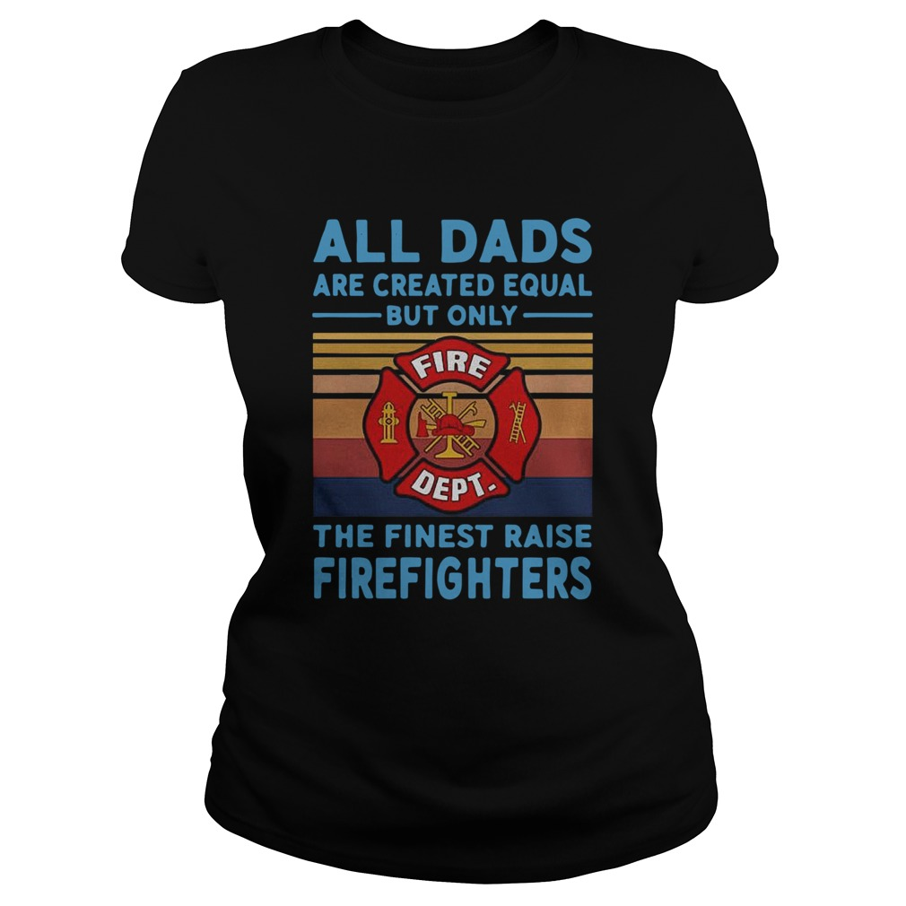 All dads are created equal but only the finest raise Firefighters vintage Classic Ladies