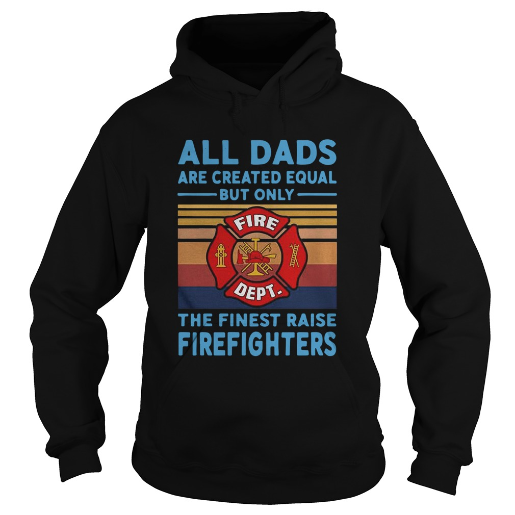 All dads are created equal but only the finest raise Firefighters vintage Hoodie