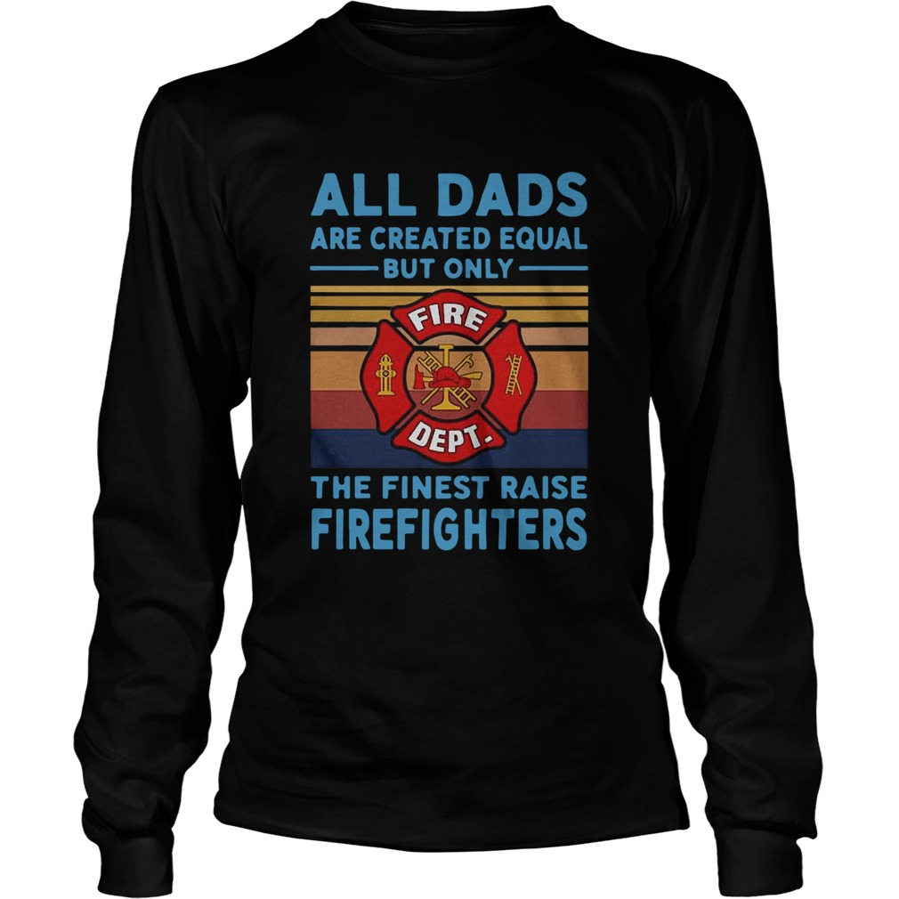 All dads are created equal but only the finest raise Firefighters vintage Long Sleeve