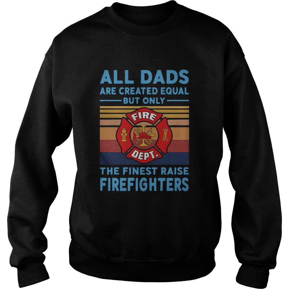 All dads are created equal but only the finest raise Firefighters vintage Sweatshirt