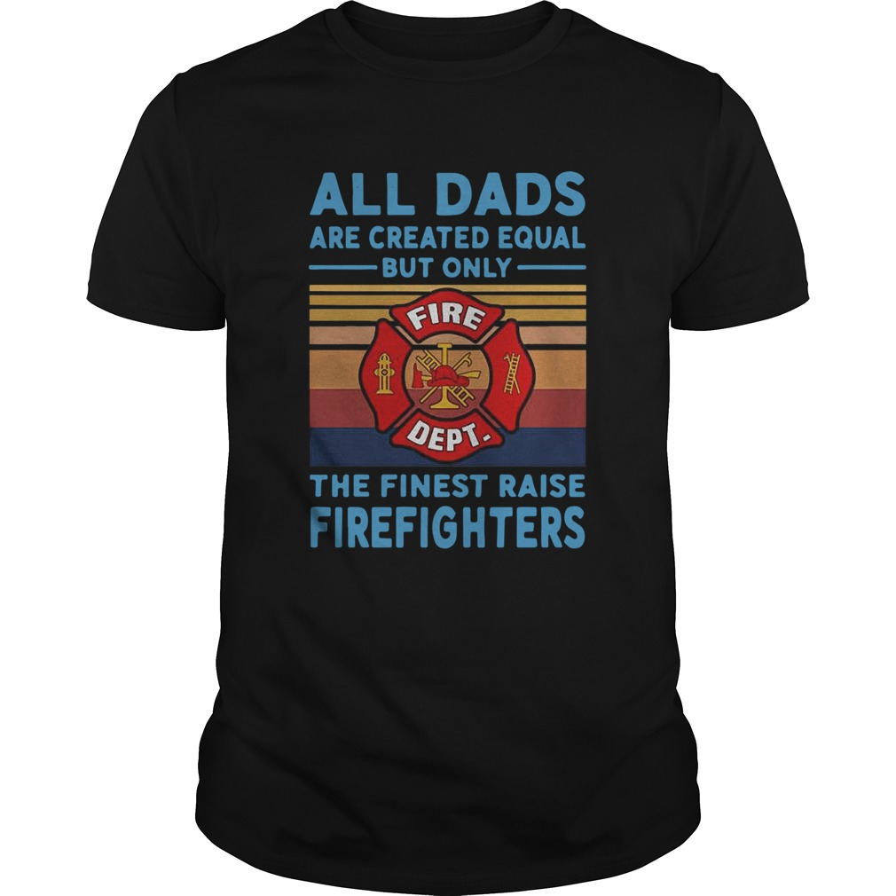 All dads are created equal but only the finest raise Firefighters vintage Unisex