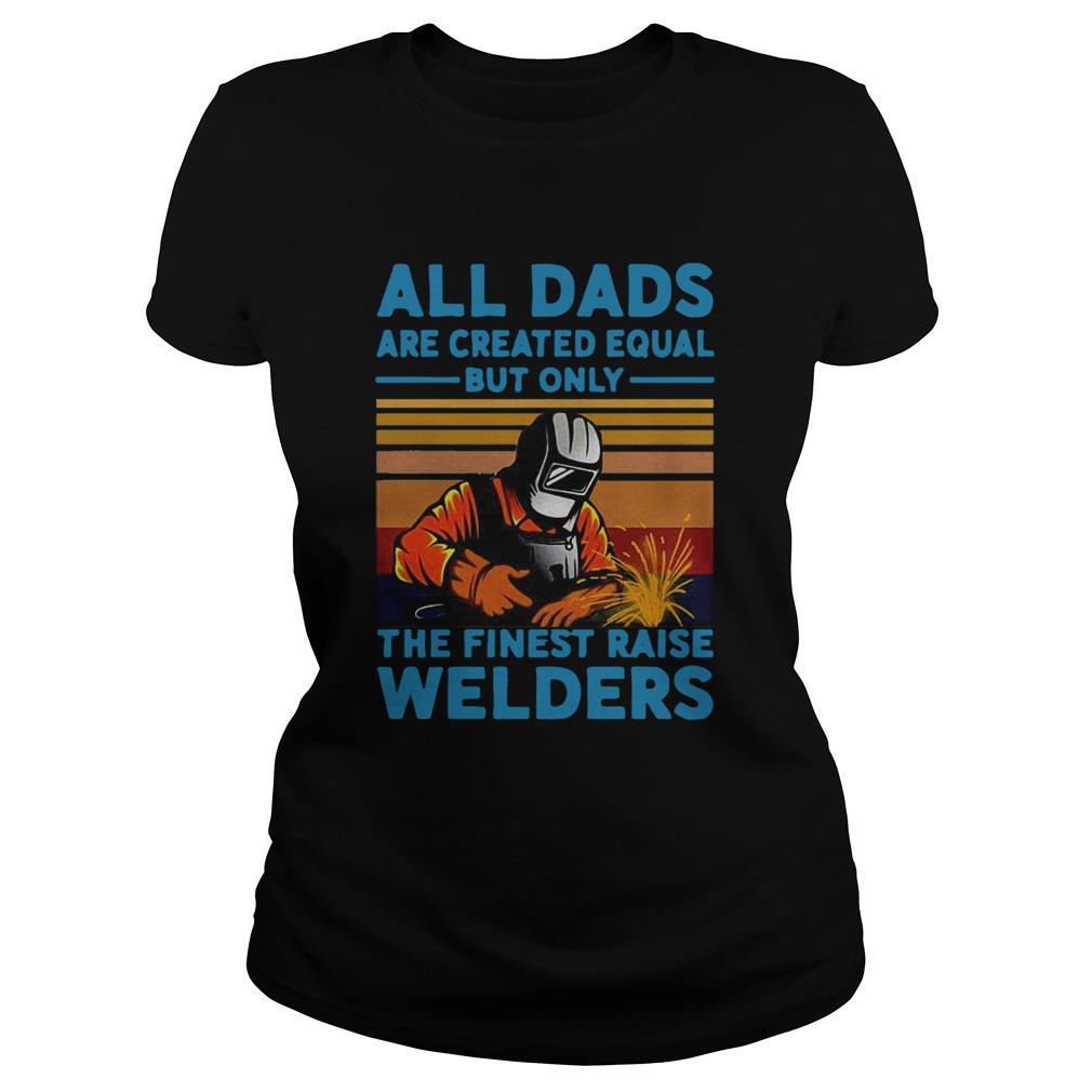 All dads are created equal but only the finest raise Welders vintage  Classic Ladies