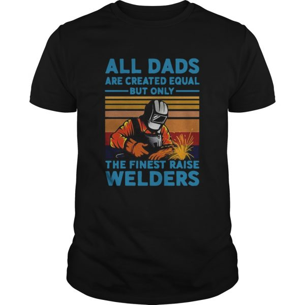 All dads are created equal but only the finest raise Welders vintage shirt