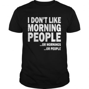 I Dont Like Morning People Or Mornings Or People shirt