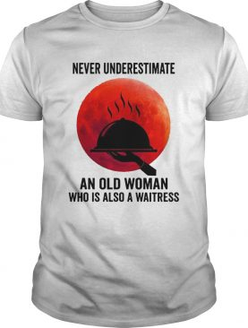 Never Underestimate An Old Woman Who Is Also A Waitress shirt