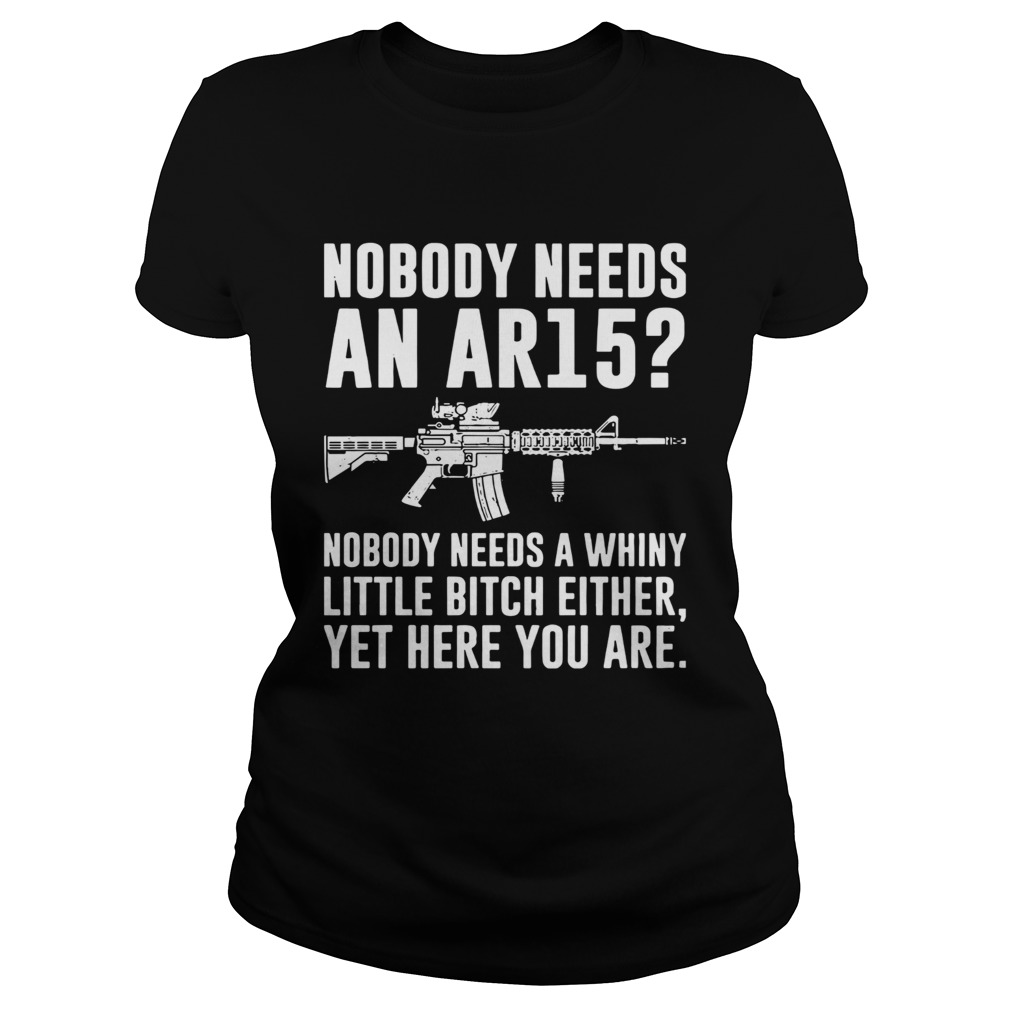 Nobody Needs An Ar15 Nobody Needs A Whiny Little Bitch Either  Classic Ladies