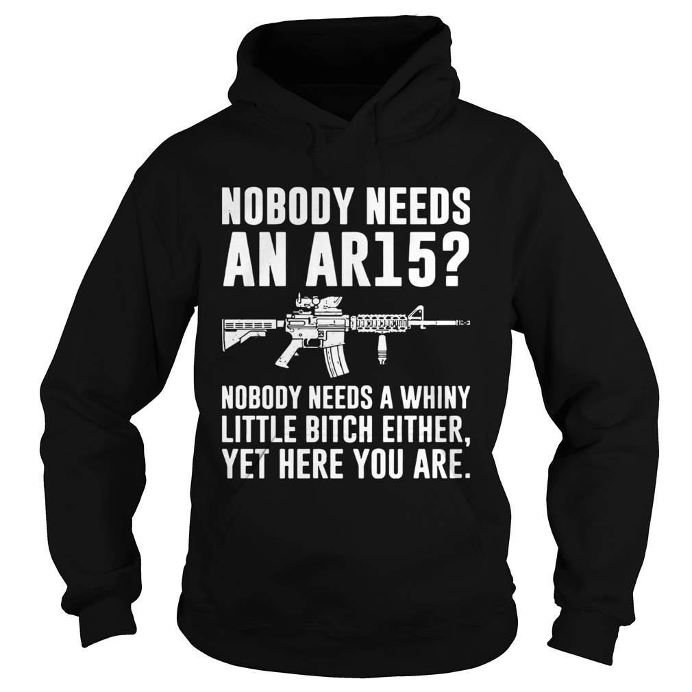 Nobody Needs An Ar15 Nobody Needs A Whiny Little Bitch Either  Hoodie