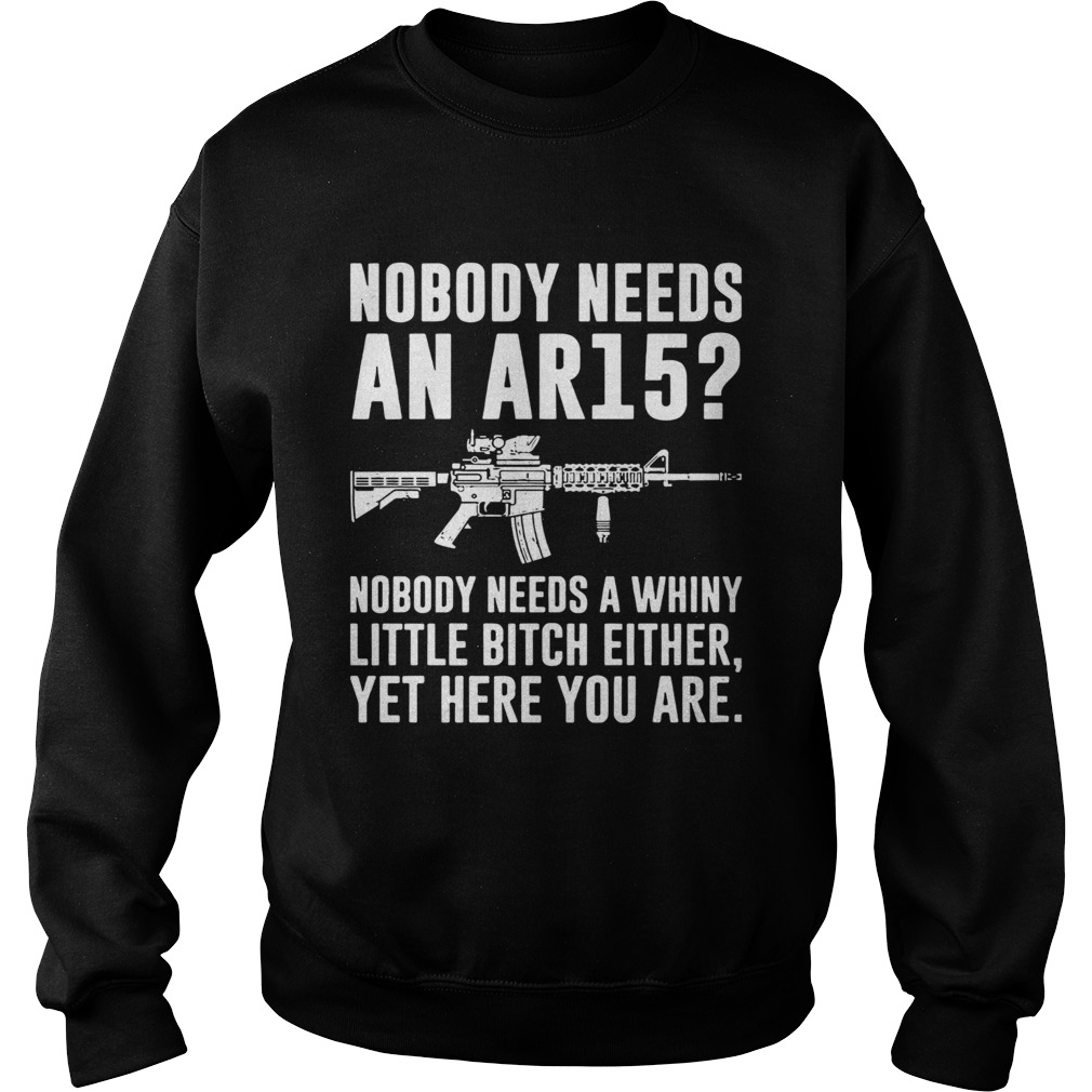 Nobody Needs An Ar15 Nobody Needs A Whiny Little Bitch Either  Sweatshirt