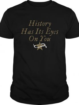 History Has Its Eyes On You shirt