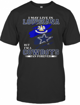 I May Live In Louisiana But I'M A Cowboys Fan Forever T-Shirt