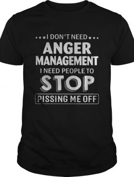 I dont need Anger Management I need people to stop pissing me off shirt