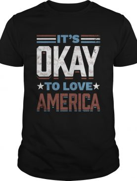 Its Okay To Love America shirt