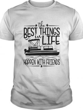Boating The Best Things In Life Happen With Friends shirt