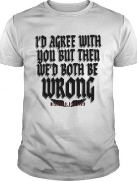 Id agree with you but then wed both be wrong 2020 shirt