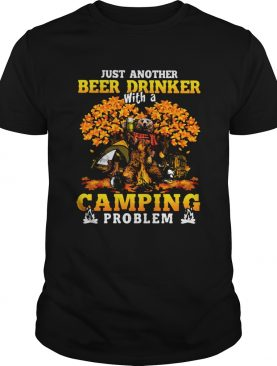 JUST ANOTHER BEER DRINKER WITH A CAMPING PROBLEM BEER CAMPING AUTUMN shirt