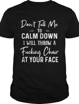 Dont Tell Me To Calm Down I Will Throw A Fucking Chair At Your Face shirt