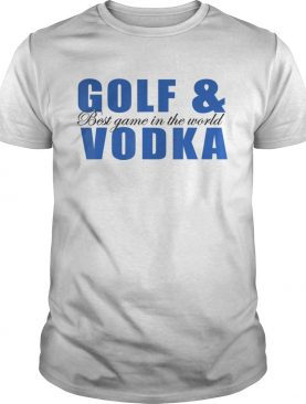 Golf and Vodka best game in the world shirt
