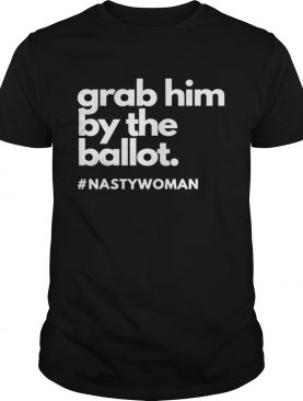 Grab Him By The Ballot Nasty Woman Vote Democrat 2020 shirt