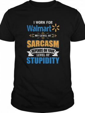 I Work For Walmart My Level Of Sarcasm Depends On Your Level Of Stupidity shirt