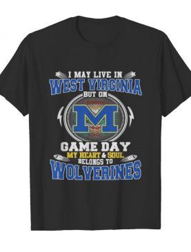 I may live in west virginia but on game day my heart and soul belongs to wolverines shirt