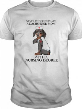 Never Underestimate A Dachshund Mom With A Nursing Degree shirt