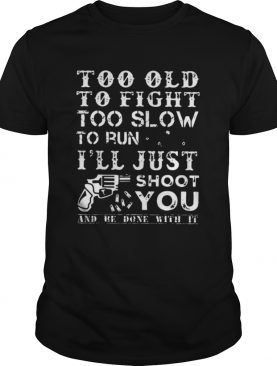 Too Old To Fight Too Slow To Run I Will Just Shoot shirt
