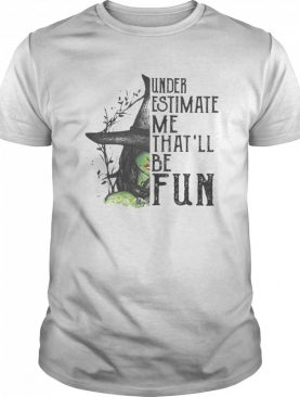 Under Estimate Me That'll Be Fun Wich Halloween shirt