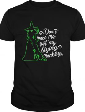 Witch Dont Make Me Get My Flying Monkeys shirt
