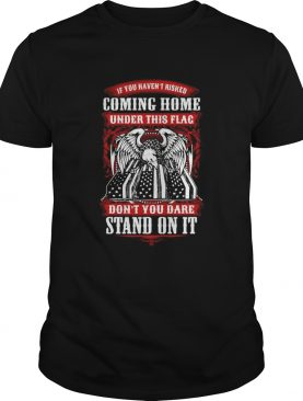 If You Havent Risked Coming Home Under This Flag Dont You Dare Stand On It shirt