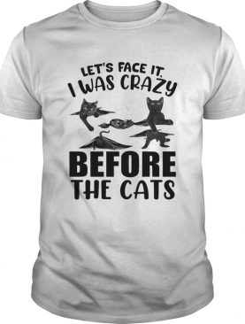 Lets Face It I Was Crazy Before The Cats shirt