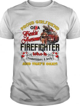 Proud Girlfriend Of A Freaking Awesome Firefighter Who Is Sometimes A Jerk And Thats Okay shirt