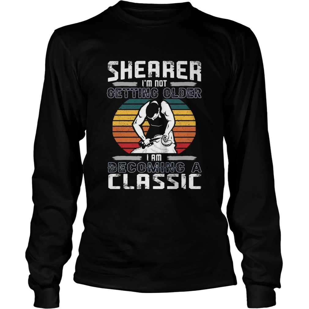 Shearer Im Not Getting Older I Am Becoming A Classic  Long Sleeve