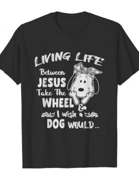 Snoopy living life between jesus take the wheel i wash a dog would shirt