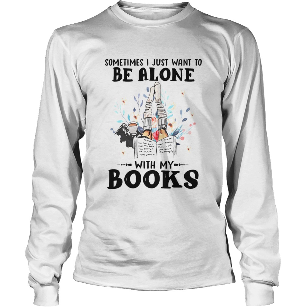 Sometimes I Just Want To Be Alone With My Books  Long Sleeve