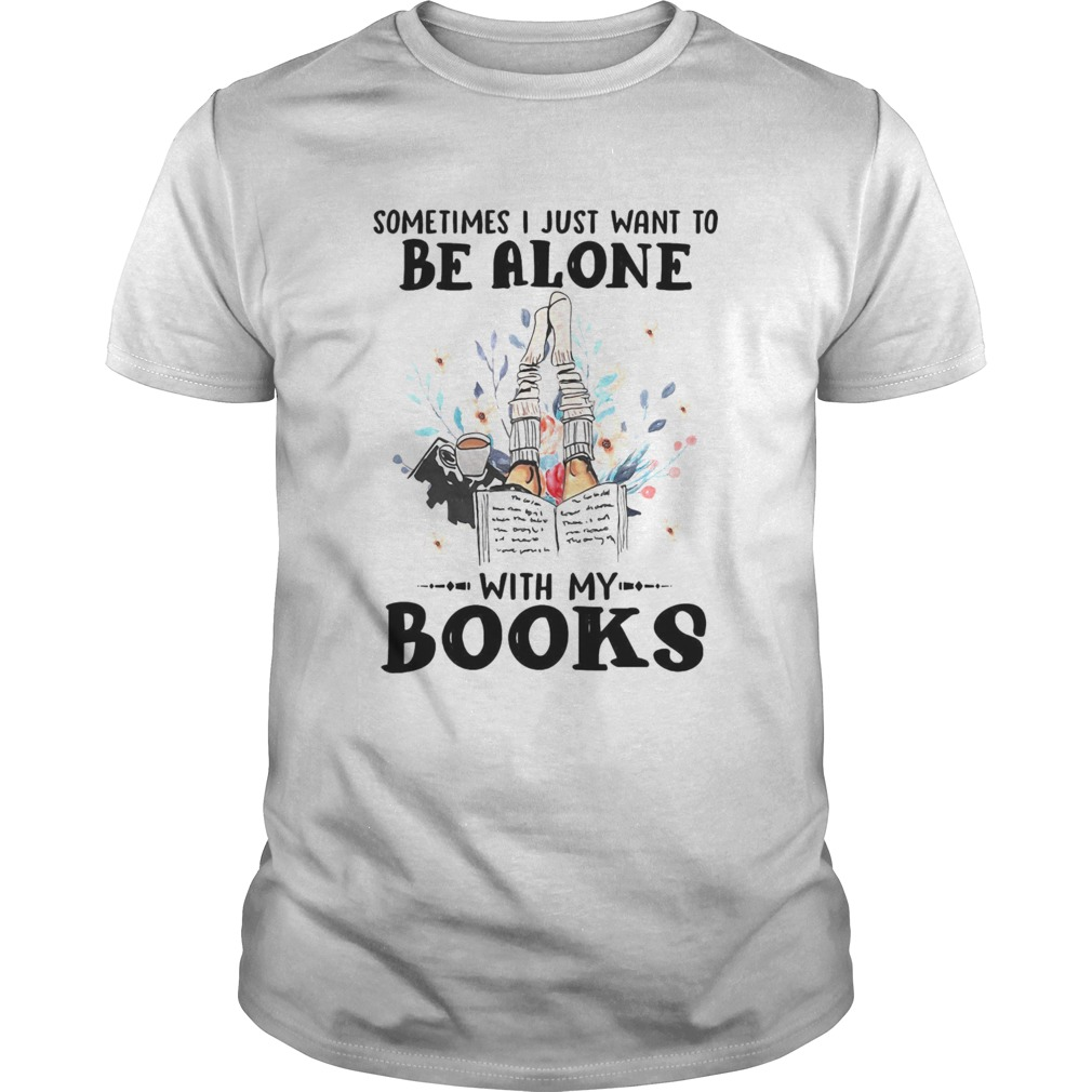 Sometimes I Just Want To Be Alone With My Books  Unisex
