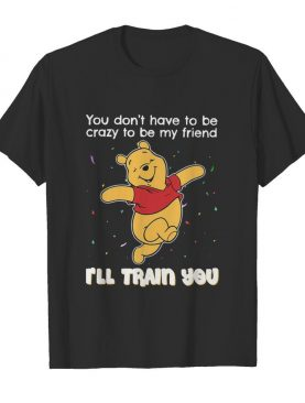 Winnie Pooh You Don't Have To Be Crazy To Be My Friend I'll Train You shirt
