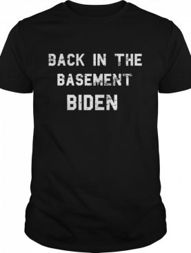 Back In The Basement Biden shirt