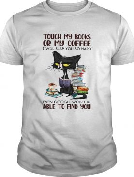Black Cat Touch My Books Or My Coffee I Will Slap You So Hard Able To Find You shirt