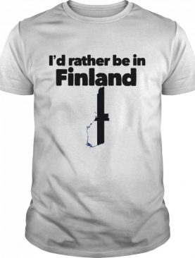 I'd Rather Be In Finland shirt