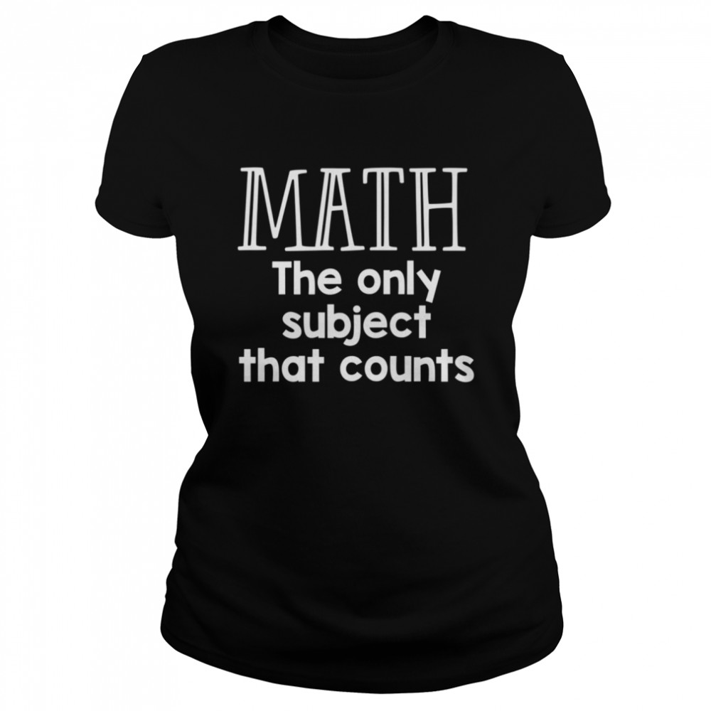 Math The Only Subject That Counts  Classic Women's T-shirt