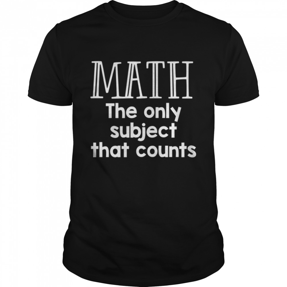 Math The Only Subject That Counts  Classic Men's T-shirt