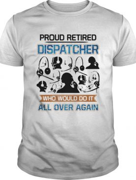 Proud Retired Dispatcher Who Would Do It All Over Again shirt