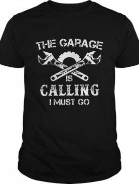 The garage is Calling I must go shirt
