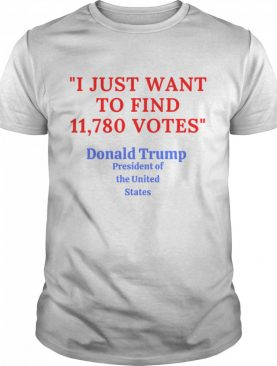 Donald Trump President Of The United State I Just Want To Find 11,780 Votes shirt