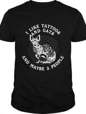 I Like Tattoos And Cats Maybe 3 People shirt