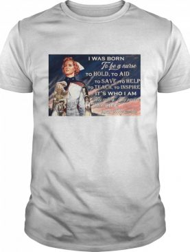 I Was Born To Be A Nurse To Hold To Aid To Save To Help To Teach To Inspire It's Who I Am shirt