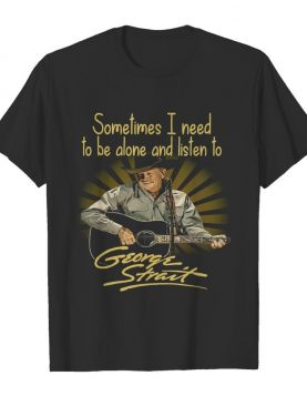 Sometimes I Need To Be Alone And Listen To George Strait Guitar shirt