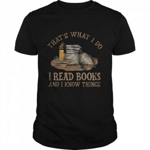 Thats what I do I read Books and I know things shirt