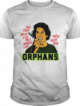 You See What You Get When You Mess With The Orphans shirt